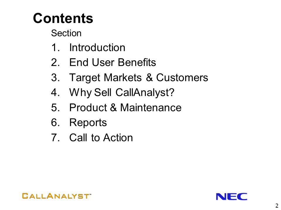 42 Product Licensing  CallAnalyst products are purchased directly from NEC  Product Components licensed and priced individually  CallAnalyst  Lite  Full (Stand-alone Version)  Full (Network Version with one (1) client access)  Additional Network Client license available  Upgrade from Lite to Full license available  CallAnalyst is licensed by Switch and User  A license for CallAnalyst is required for every switch you want to report on  A user license is required for each concurrent user of the CallAnalyst Client software components  CallAnalyst Enterprise Server  Server software installed on a PC at the main site  Licensing based on the number of phone systems  And total number of extensions to be tracked