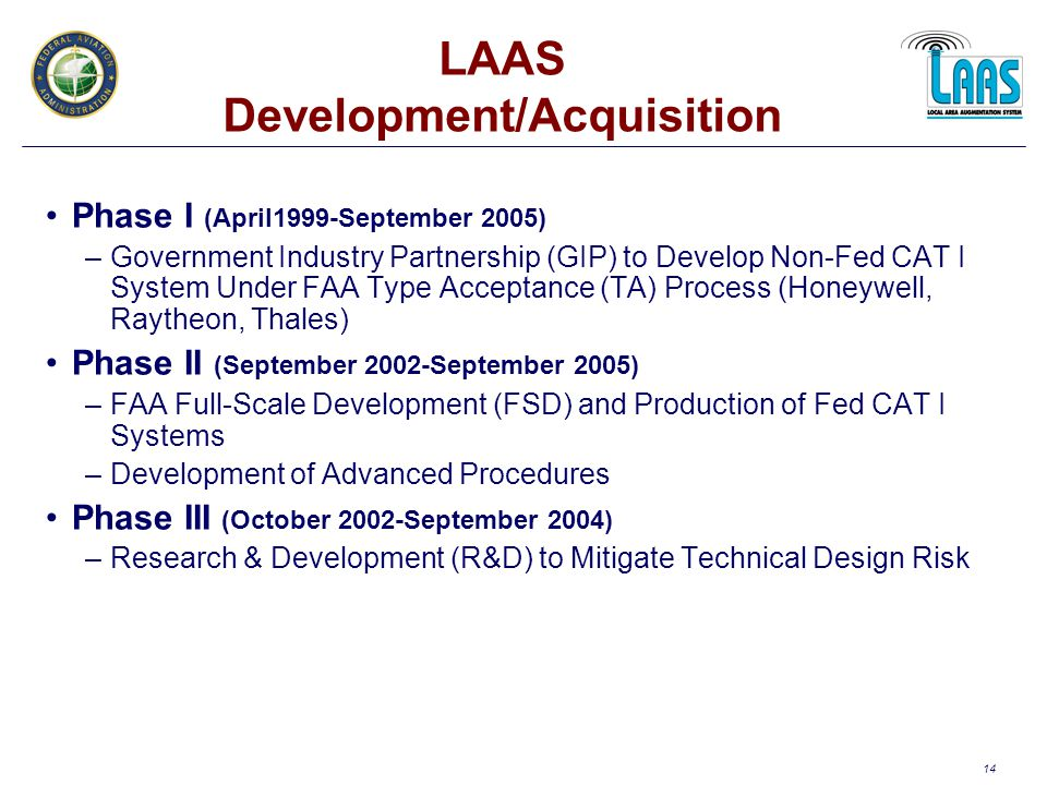 14 LAAS Development/Acquisition Phase I (April1999-September 2005) –Government Industry Partnership (GIP) to Develop Non-Fed CAT I System Under FAA Type Acceptance (TA) Process (Honeywell, Raytheon, Thales) Phase II (September 2002-September 2005) –FAA Full-Scale Development (FSD) and Production of Fed CAT I Systems –Development of Advanced Procedures Phase III (October 2002-September 2004) –Research & Development (R&D) to Mitigate Technical Design Risk