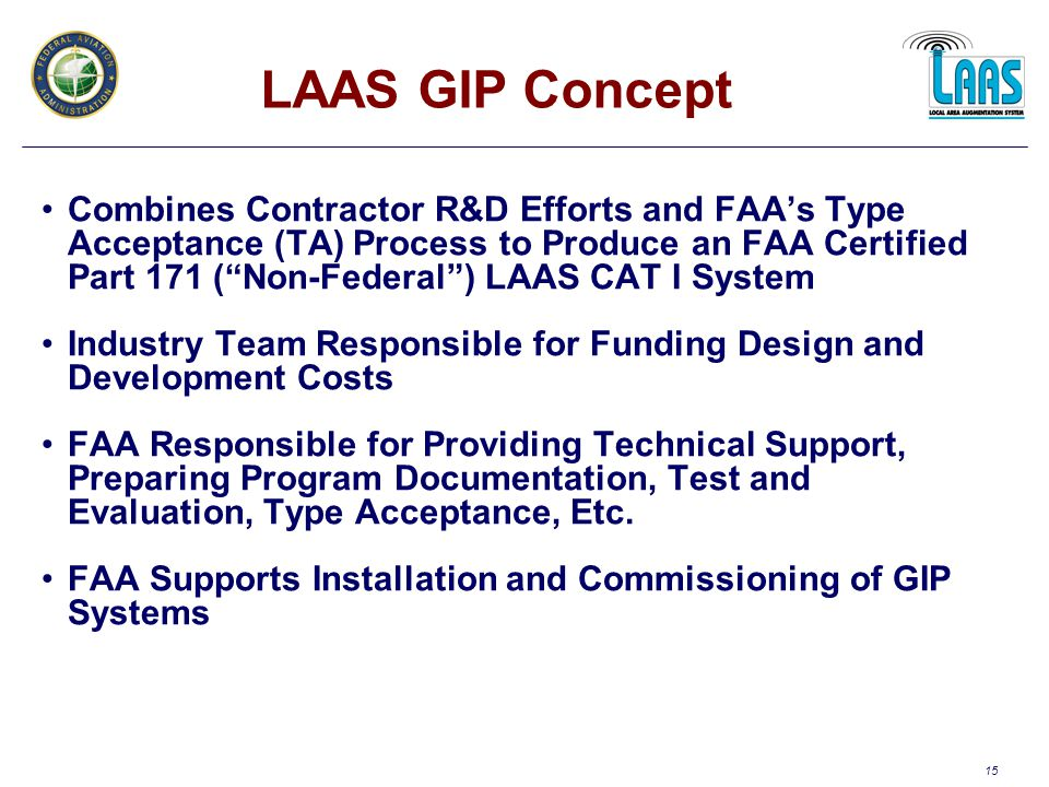 15 LAAS GIP Concept Combines Contractor R&D Efforts and FAA's Type Acceptance (TA) Process to Produce an FAA Certified Part 171 ( Non-Federal ) LAAS CAT I System Industry Team Responsible for Funding Design and Development Costs FAA Responsible for Providing Technical Support, Preparing Program Documentation, Test and Evaluation, Type Acceptance, Etc.