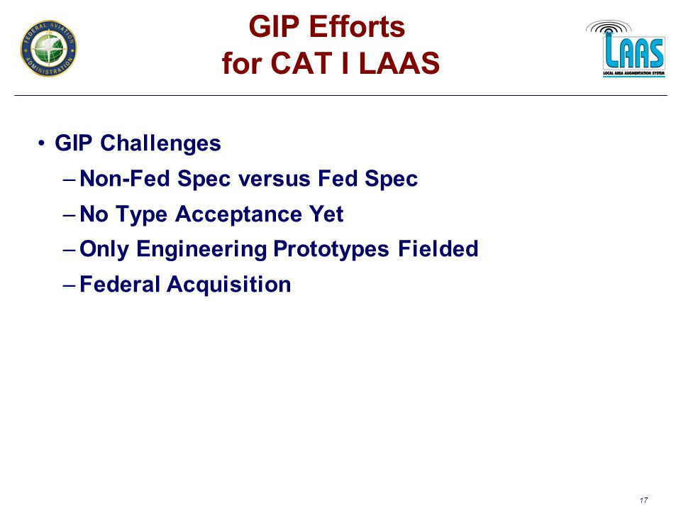 17 GIP Efforts for CAT I LAAS GIP Challenges –Non-Fed Spec versus Fed Spec –No Type Acceptance Yet –Only Engineering Prototypes Fielded –Federal Acquisition