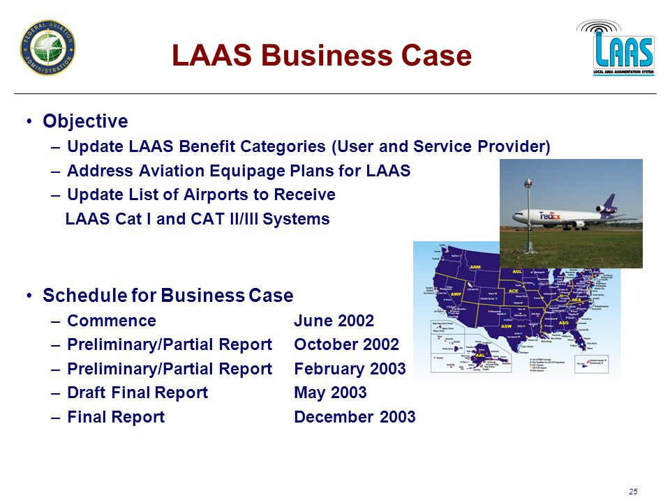25 LAAS Business Case Objective –Update LAAS Benefit Categories (User and Service Provider) –Address Aviation Equipage Plans for LAAS –Update List of Airports to Receive LAAS Cat I and CAT II/III Systems Schedule for Business Case –CommenceJune 2002 –Preliminary/Partial ReportOctober 2002 –Preliminary/Partial ReportFebruary 2003 –Draft Final ReportMay 2003 –Final ReportDecember 2003