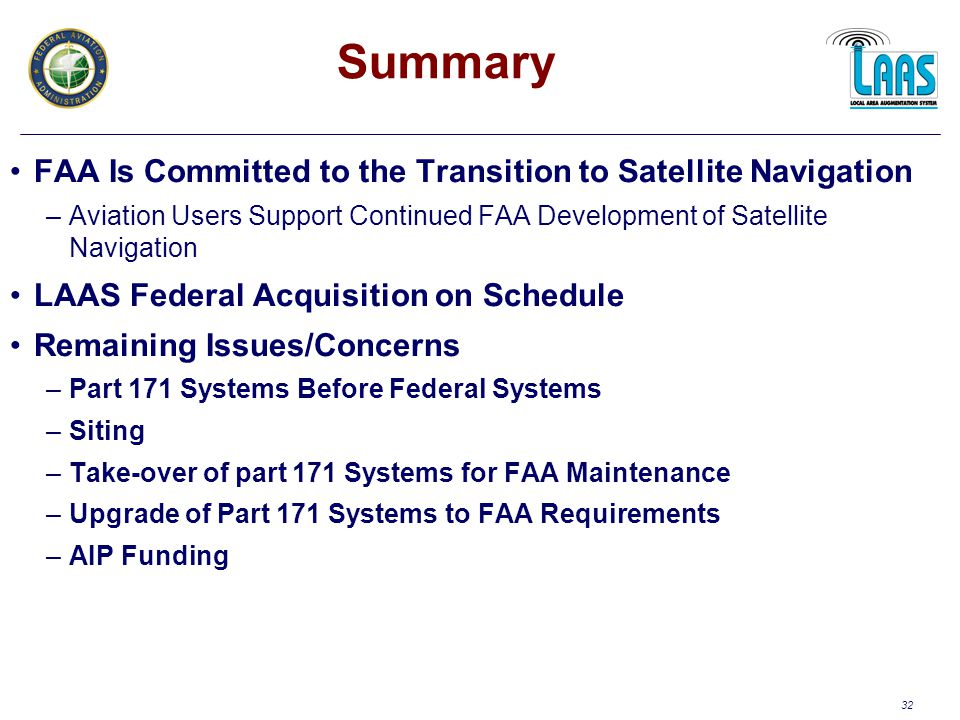32 FAA Is Committed to the Transition to Satellite Navigation –Aviation Users Support Continued FAA Development of Satellite Navigation LAAS Federal Acquisition on Schedule Remaining Issues/Concerns –Part 171 Systems Before Federal Systems –Siting –Take-over of part 171 Systems for FAA Maintenance –Upgrade of Part 171 Systems to FAA Requirements –AIP Funding Summary
