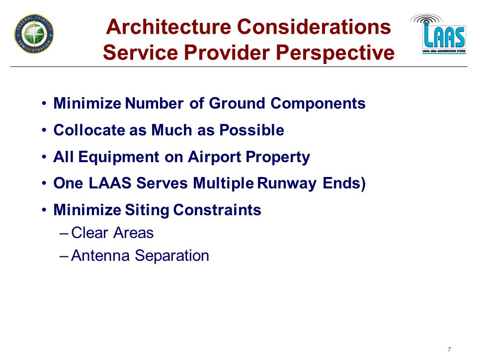 7 Architecture Considerations Service Provider Perspective Minimize Number of Ground Components Collocate as Much as Possible All Equipment on Airport Property One LAAS Serves Multiple Runway Ends) Minimize Siting Constraints –Clear Areas –Antenna Separation