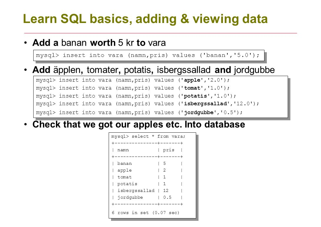 Learn SQL basics, adding & viewing data Add a banan worth 5 kr to vara Add äpplen, tomater, potatis, isbergssallad and jordgubbe Check that we got our