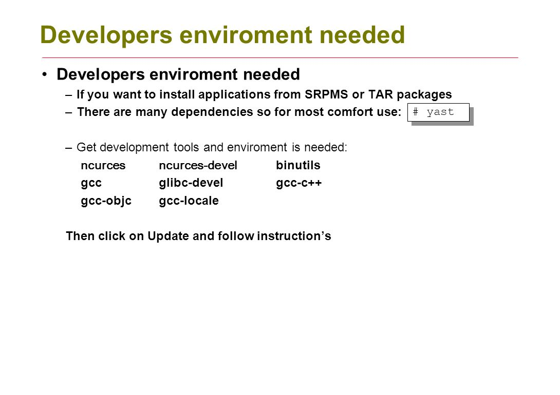 Developers enviroment needed –If you want to install applications from SRPMS or TAR packages –There are many dependencies so for most comfort use: –Ge
