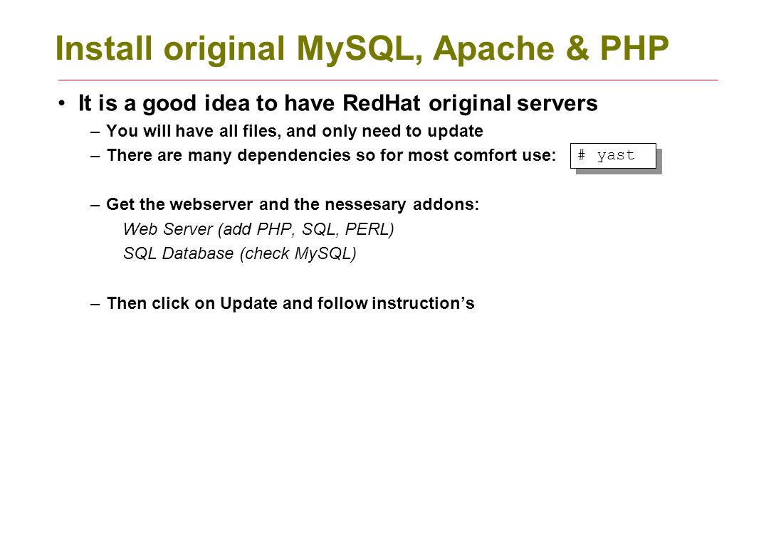 Install original MySQL, Apache & PHP It is a good idea to have RedHat original servers –You will have all files, and only need to update –There are many dependencies so for most comfort use: –Get the webserver and the nessesary addons: Web Server (add PHP, SQL, PERL) SQL Database (check MySQL) –Then click on Update and follow instruction's # yast