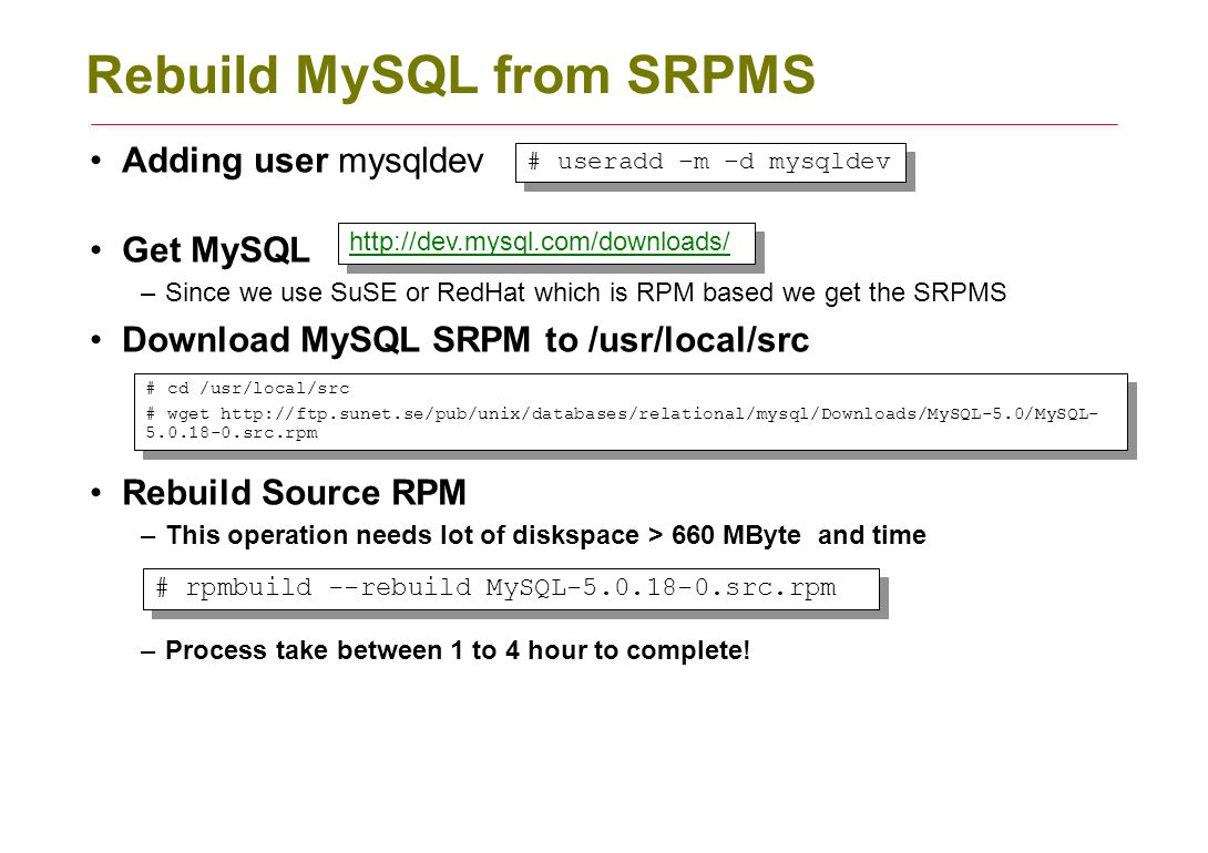 Rebuild MySQL from SRPMS Adding user mysqldev Get MySQL –Since we use SuSE or RedHat which is RPM based we get the SRPMS Download MySQL SRPM to /usr/local/src Rebuild Source RPM –This operation needs lot of diskspace > 660 MByte and time –Process take between 1 to 4 hour to complete.