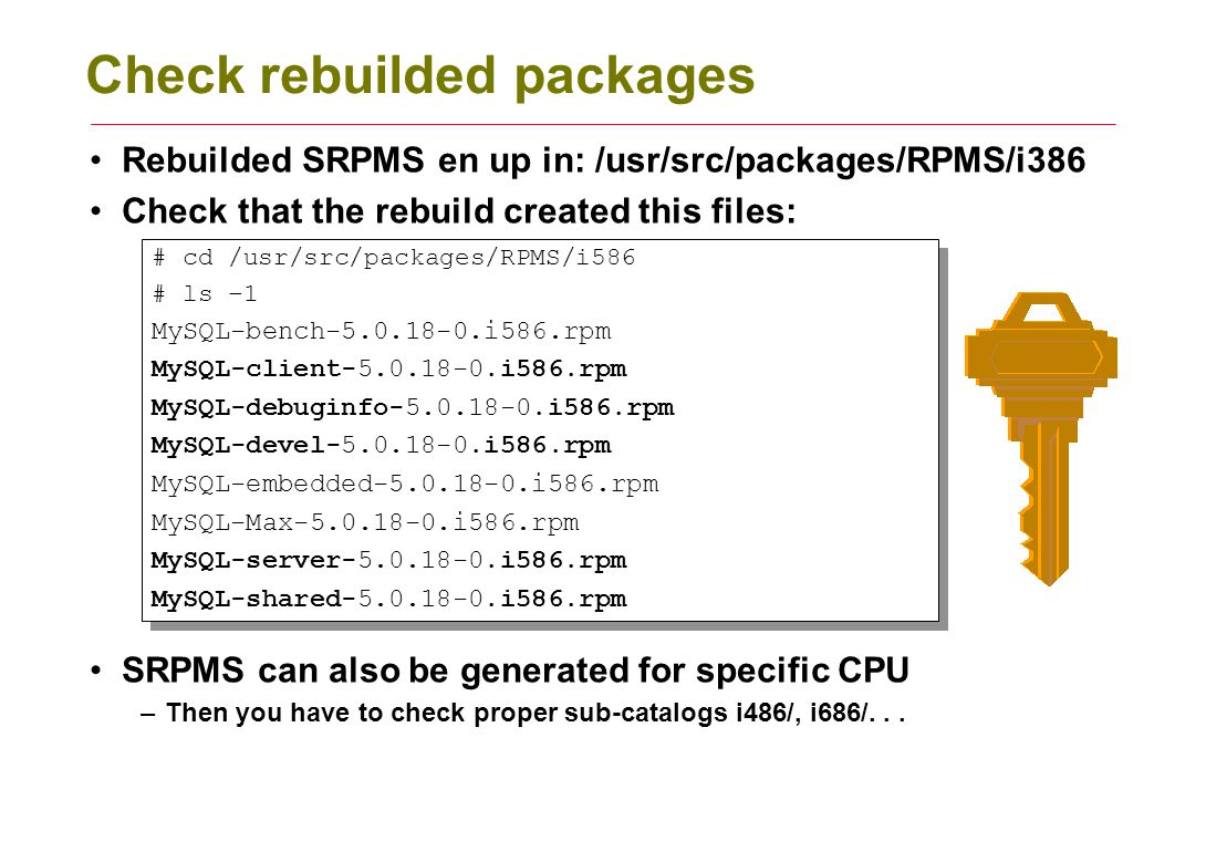 Check rebuilded packages Rebuilded SRPMS en up in: /usr/src/packages/RPMS/i386 Check that the rebuild created this files: SRPMS can also be generated for specific CPU –Then you have to check proper sub-catalogs i486/, i686/...