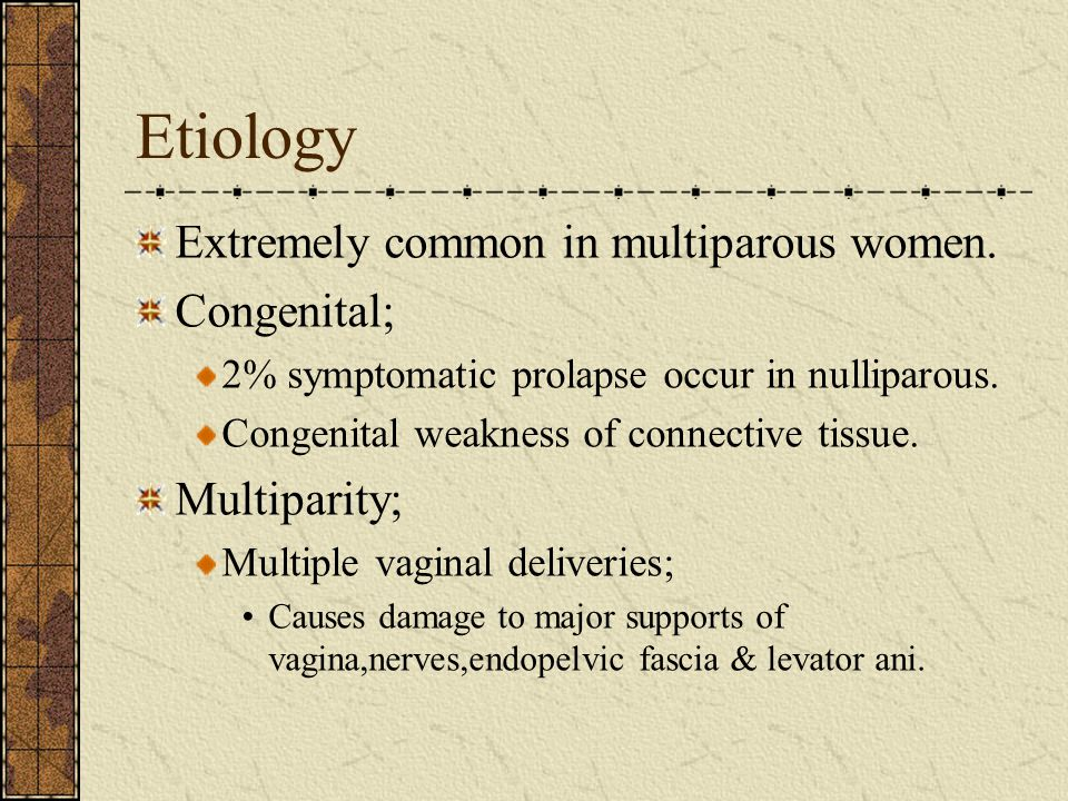 Etiology Extremely common in multiparous women. Congenital; 2% symptomatic prolapse occur in nulliparous. Congenital weakness of connective tissue. Mu