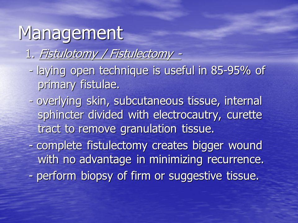 Management 1. Fistulotomy / Fistulectomy - 1. Fistulotomy / Fistulectomy - - laying open technique is useful in 85-95% of primary fistulae. - laying o