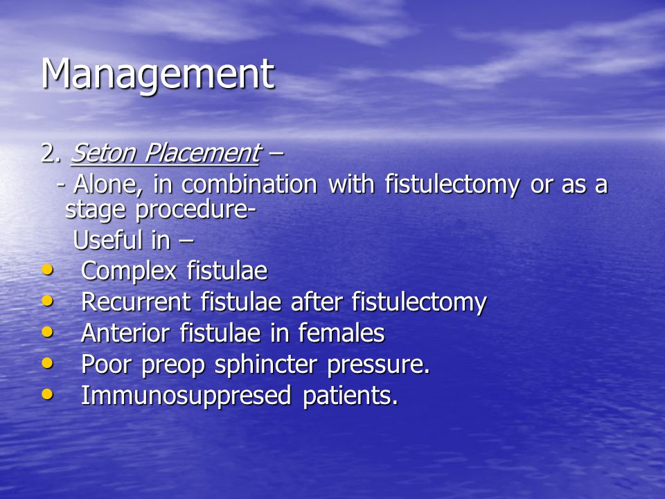 Management 2. Seton Placement – - Alone, in combination with fistulectomy or as a stage procedure- - Alone, in combination with fistulectomy or as a s