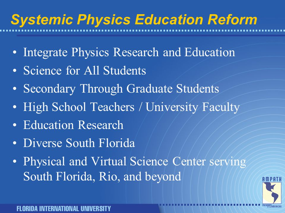 Systemic Physics Education Reform Integrate Physics Research and Education Science for All Students Secondary Through Graduate Students High School Teachers / University Faculty Education Research Diverse South Florida Physical and Virtual Science Center serving South Florida, Rio, and beyond