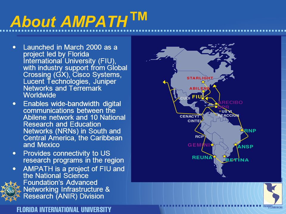 About AMPATH ™  Launched in March 2000 as a project led by Florida International University (FIU), with industry support from Global Crossing (GX), Cisco Systems, Lucent Technologies, Juniper Networks and Terremark Worldwide  Enables wide-bandwidth digital communications between the Abilene network and 10 National Research and Education Networks (NRNs) in South and Central America, the Caribbean and Mexico  Provides connectivity to US research programs in the region  AMPATH is a project of FIU and the National Science Foundation's Advanced Networking Infrastructure & Research (ANIR) Division