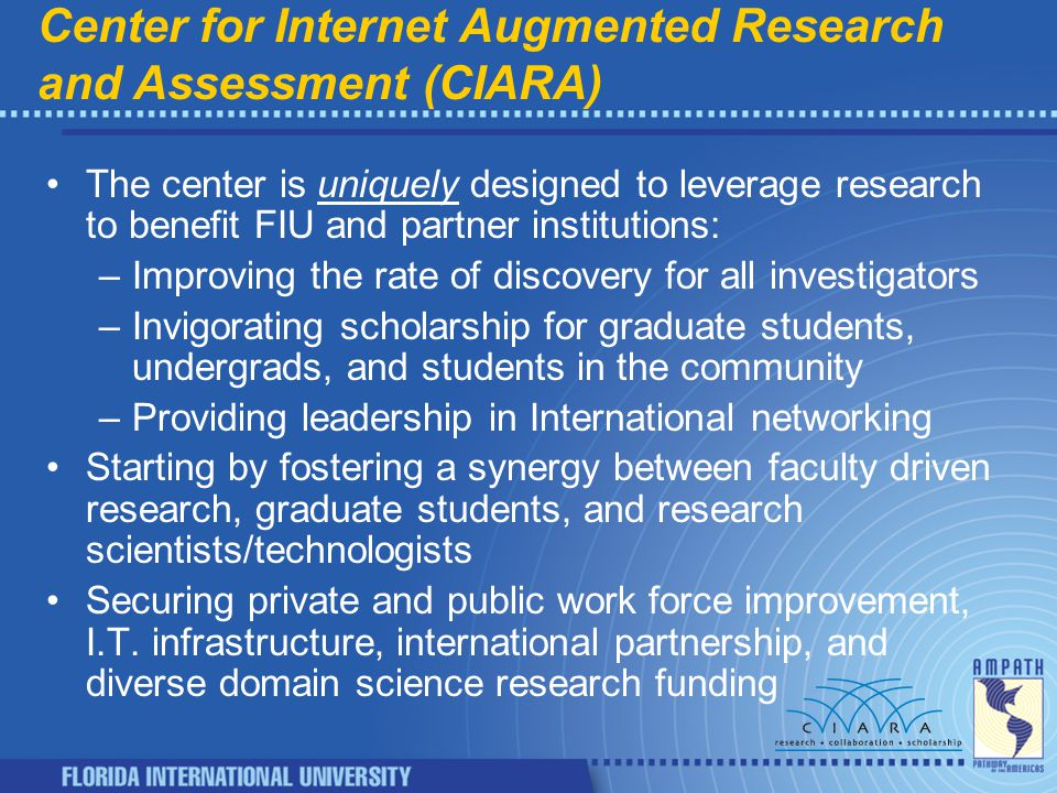 Center for Internet Augmented Research and Assessment (CIARA) The center is uniquely designed to leverage research to benefit FIU and partner institutions: –Improving the rate of discovery for all investigators –Invigorating scholarship for graduate students, undergrads, and students in the community –Providing leadership in International networking Starting by fostering a synergy between faculty driven research, graduate students, and research scientists/technologists Securing private and public work force improvement, I.T.