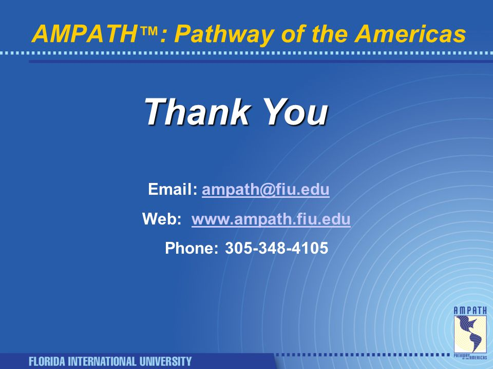 AMPATH ™ : Pathway of the Americas Thank You Email: ampath@fiu.eduampath@fiu.edu Web:www.ampath.fiu.eduwww.ampath.fiu.edu Phone: 305-348-4105