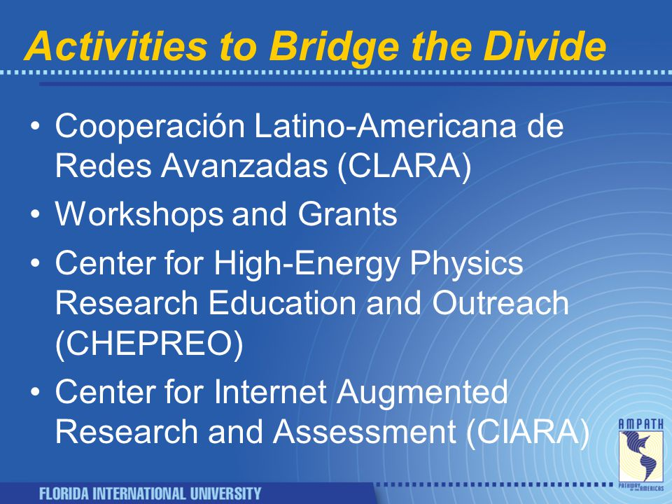 Activities to Bridge the Divide Cooperación Latino-Americana de Redes Avanzadas (CLARA) Workshops and Grants Center for High-Energy Physics Research Education and Outreach (CHEPREO) Center for Internet Augmented Research and Assessment (CIARA)