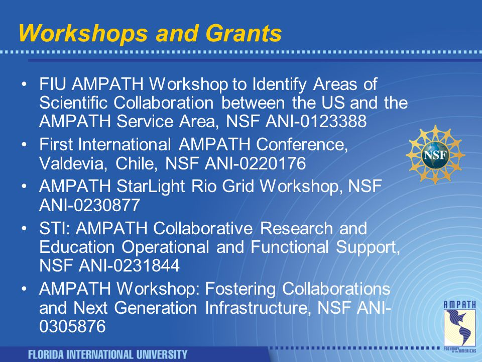 Workshops and Grants FIU AMPATH Workshop to Identify Areas of Scientific Collaboration between the US and the AMPATH Service Area, NSF ANI-0123388 First International AMPATH Conference, Valdevia, Chile, NSF ANI-0220176 AMPATH StarLight Rio Grid Workshop, NSF ANI-0230877 STI: AMPATH Collaborative Research and Education Operational and Functional Support, NSF ANI-0231844 AMPATH Workshop: Fostering Collaborations and Next Generation Infrastructure, NSF ANI- 0305876