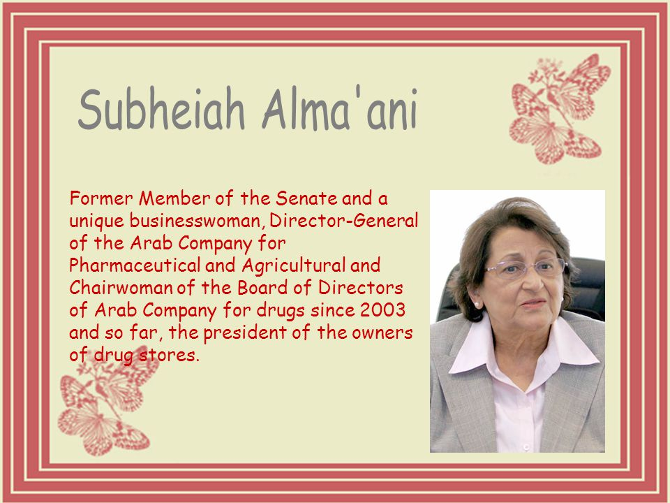 Former Member of the Senate and a unique businesswoman, Director-General of the Arab Company for Pharmaceutical and Agricultural and Chairwoman of the Board of Directors of Arab Company for drugs since 2003 and so far, the president of the owners of drug stores.