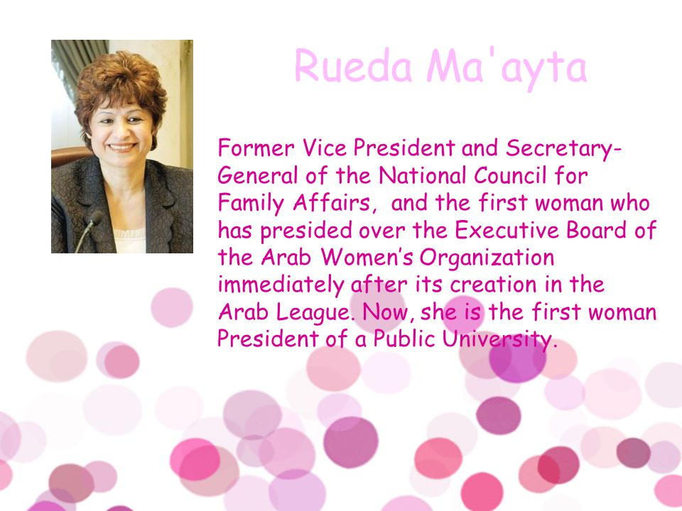 Former Vice President and Secretary- General of the National Council for Family Affairs, and the first woman who has presided over the Executive Board of the Arab Women's Organization immediately after its creation in the Arab League.