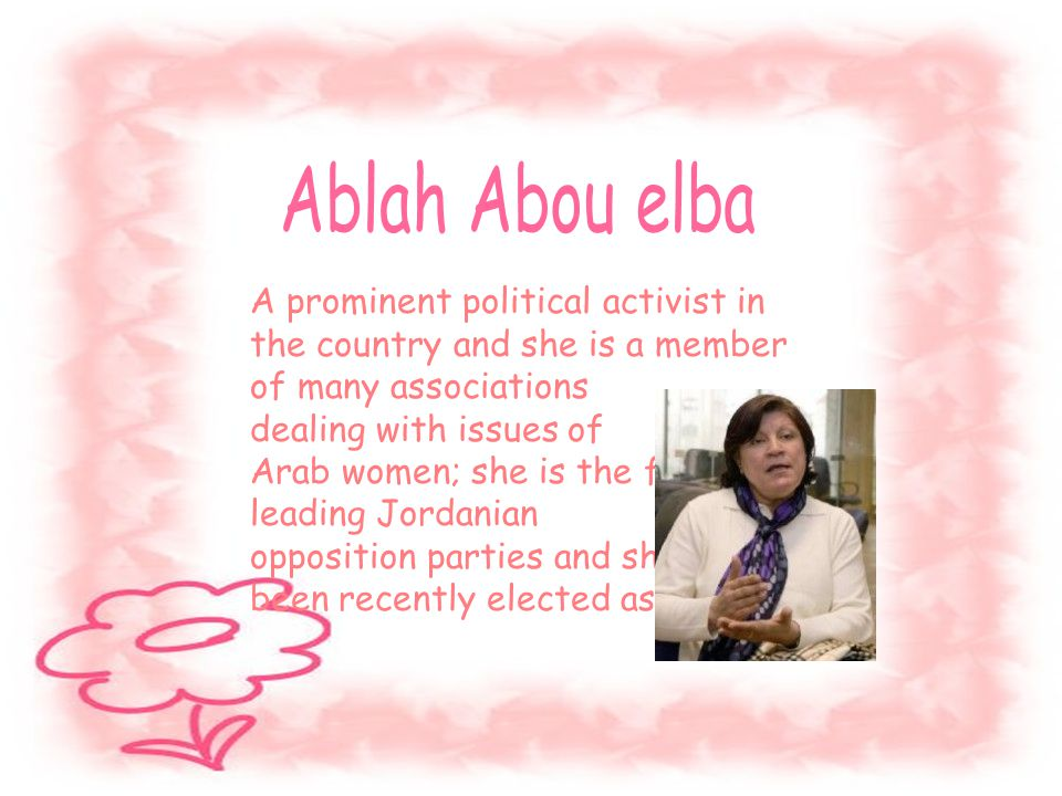 A prominent political activist in the country and she is a member of many associations dealing with issues of Arab women; she is the first leading Jordanian opposition parties and she has been recently elected as an MP…