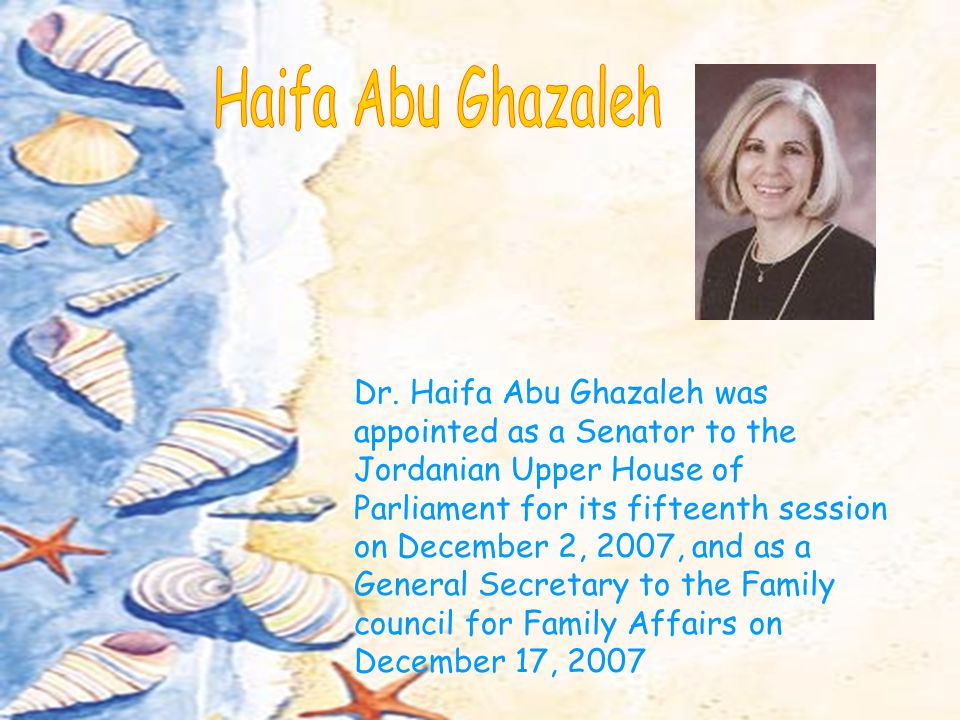 Dr. Haifa Abu Ghazaleh was appointed as a Senator to the Jordanian Upper House of Parliament for its fifteenth session on December 2, 2007, and as a G