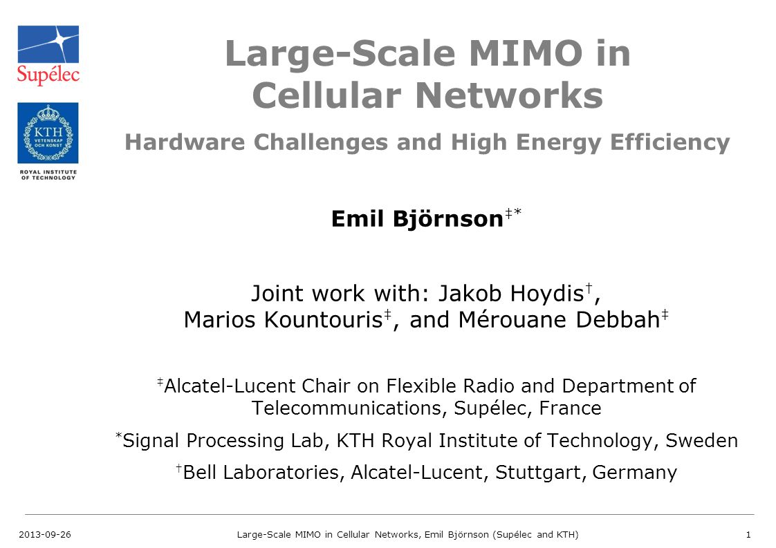 Large-Scale MIMO in Cellular Networks Emil Björnson ‡* Joint work with: Jakob Hoydis †, Marios Kountouris ‡, and Mérouane Debbah ‡ ‡ Alcatel-Lucent Ch