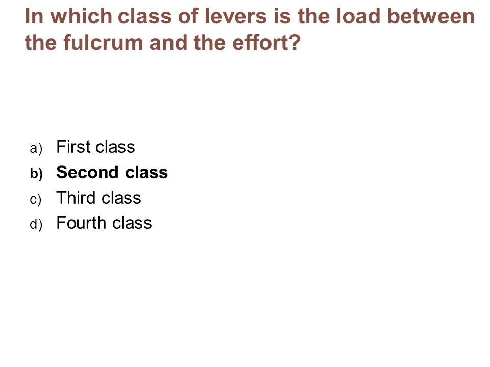 In which class of levers is the load between the fulcrum and the effort? a) First class b) Second class c) Third class d) Fourth class