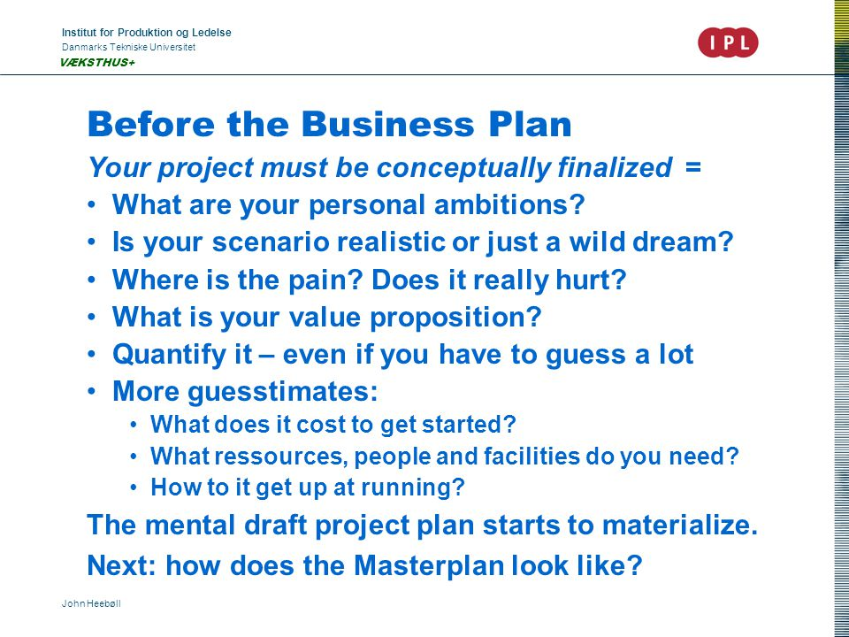 Institut for Produktion og Ledelse Danmarks Tekniske Universitet John Heebøll VÆKSTHUS+ Before the Business Plan Your project must be conceptually finalized = What are your personal ambitions.