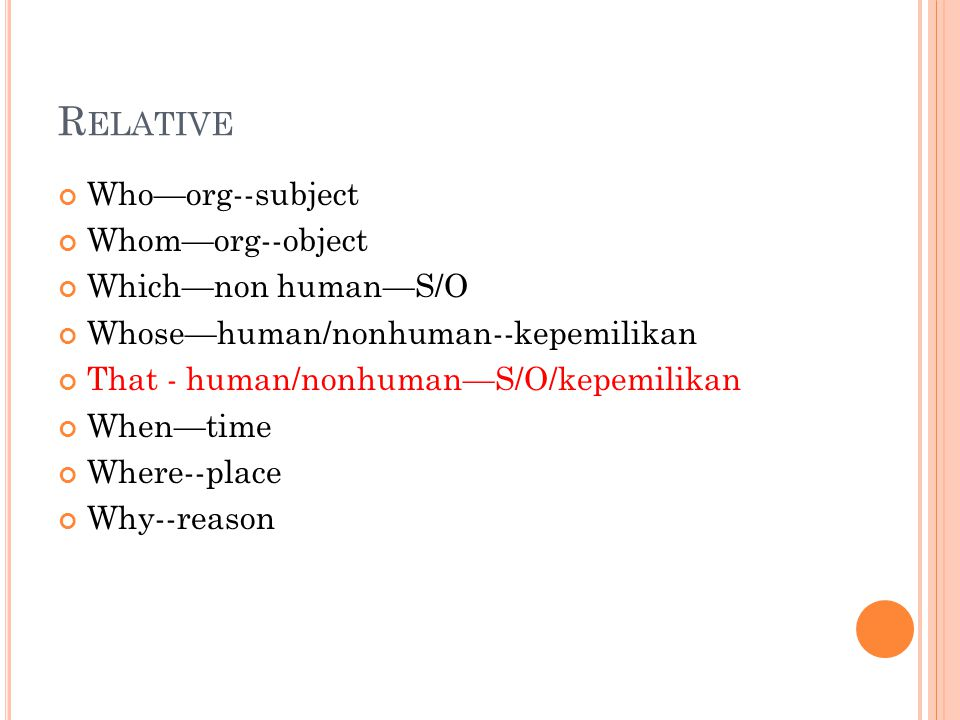 R ELATIVE Who—org--subject Whom—org--object Which—non human—S/O Whose—human/nonhuman--kepemilikan That - human/nonhuman—S/O/kepemilikan When—time Where--place Why--reason