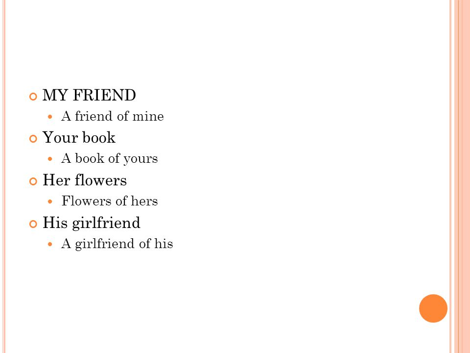 MY FRIEND A friend of mine Your book A book of yours Her flowers Flowers of hers His girlfriend A girlfriend of his