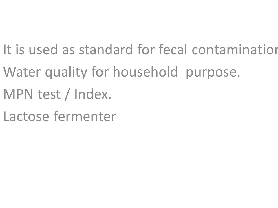 It is used as standard for fecal contamination. Water quality for household purpose. MPN test / Index. Lactose fermenter