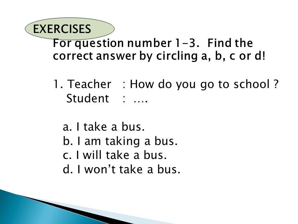 EXERCISES For question number 1-3. Find the correct answer by circling a, b, c or d! 1. Teacher: How do you go to school ? Student: …. a. I take a bus