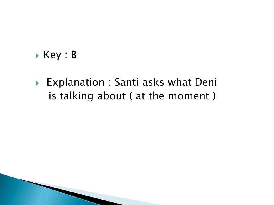  Key : B  Explanation : Santi asks what Deni is talking about ( at the moment )