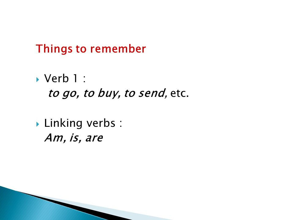 Things to remember VVerb 1 : to go, to buy, to send, etc. LLinking verbs : Am, is, are