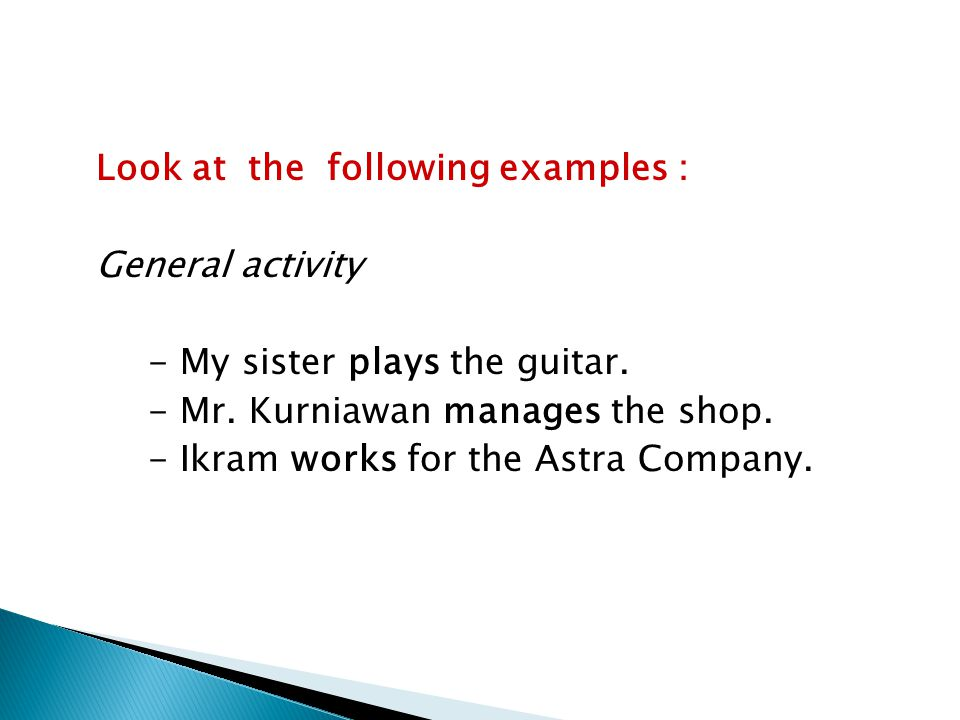 Look at the following examples : General activity - My sister plays the guitar. - Mr. Kurniawan manages the shop. - Ikram works for the Astra Company.