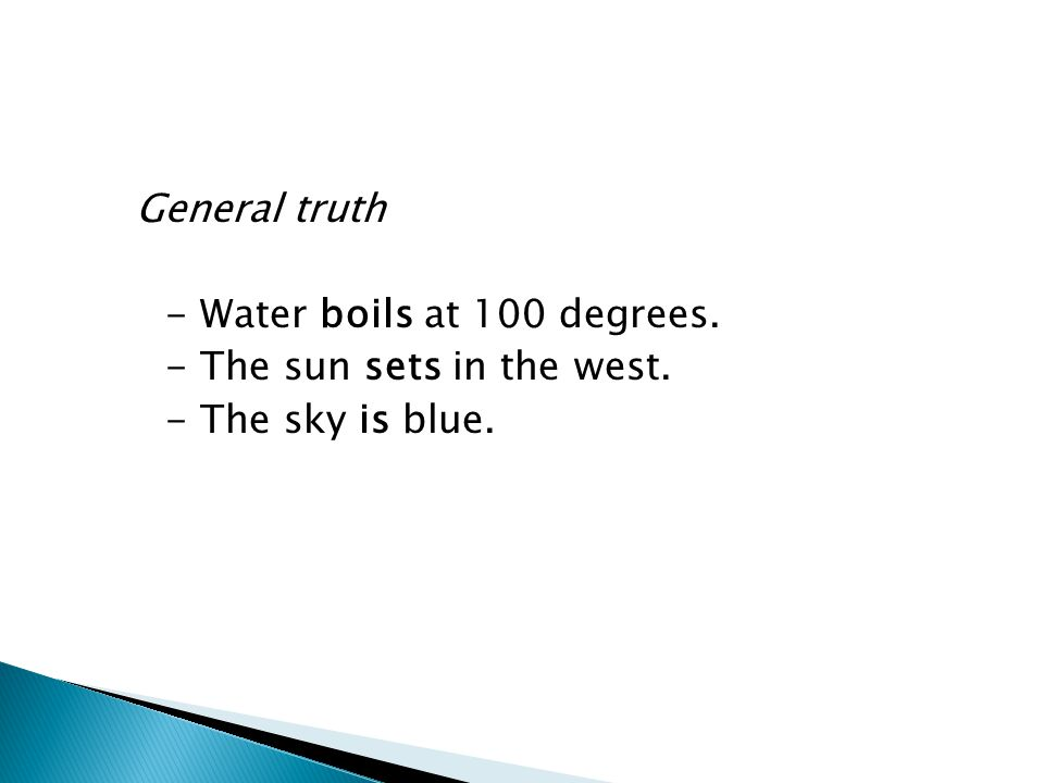 General truth - Water boils at 100 degrees. - The sun sets in the west. - The sky is blue.