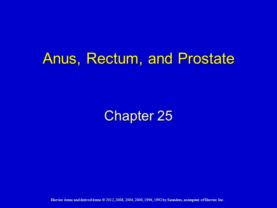 Elsevier items and derived items © 2012, 2008, 2004, 2000, 1996, 1992 by Saunders, an imprint of Elsevier Inc. Anus, Rectum, and Prostate Chapter 25