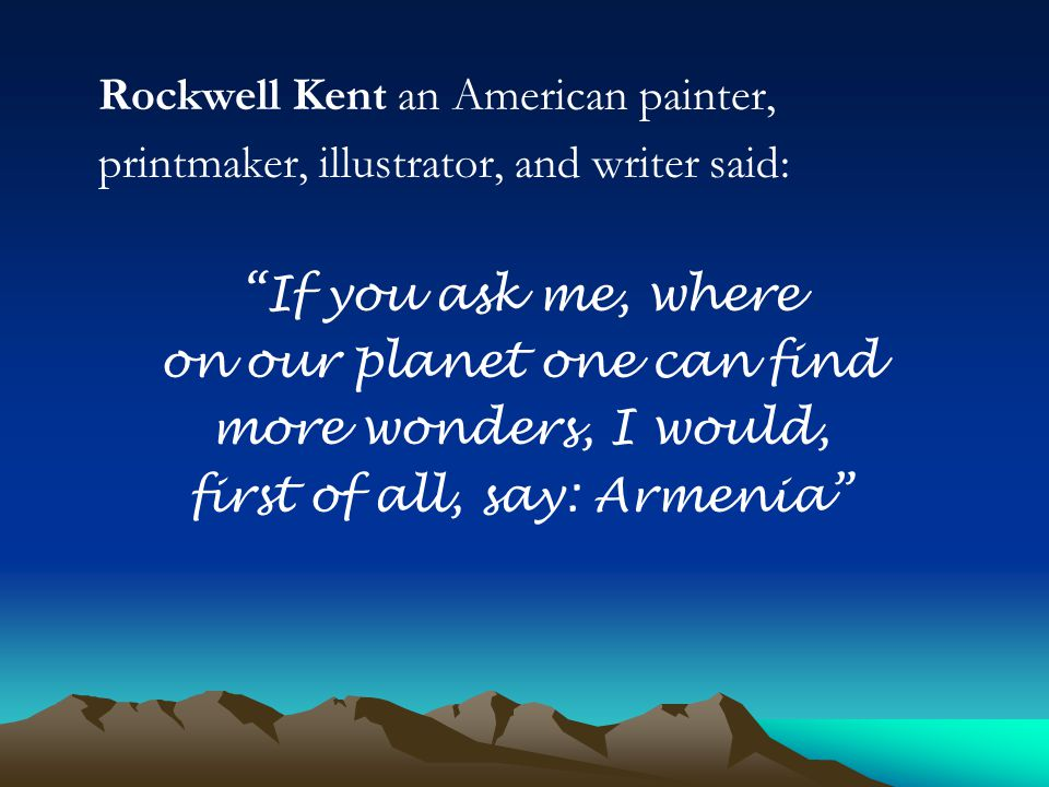 Rockwell Kent an American painter, printmaker, illustrator, and writer said: If you ask me, where on our planet one can find more wonders, I would, first of all, say: Armenia