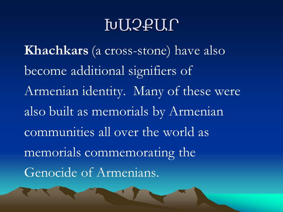 ԽԱՉՔԱՐ Khachkars (a cross-stone) have also become additional signifiers of Armenian identity.