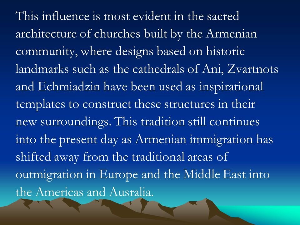 This influence is most evident in the sacred architecture of churches built by the Armenian community, where designs based on historic landmarks such as the cathedrals of Ani, Zvartnots and Echmiadzin have been used as inspirational templates to construct these structures in their new surroundings.