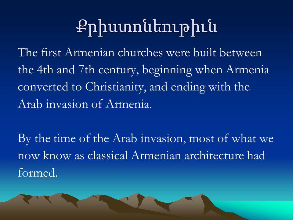 Քրիստոնեութիւն The first Armenian churches were built between the 4th and 7th century, beginning when Armenia converted to Christianity, and ending with the Arab invasion of Armenia.