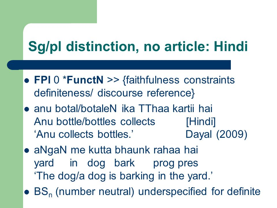 Sg/pl distinction, no article: Hindi FPl 0 *FunctN >> {faithfulness constraints definiteness/ discourse reference} anu botal/botaleN ika TThaa kartii hai Anu bottle/bottles collects [Hindi] 'Anu collects bottles.' Dayal (2009) aNgaN me kutta bhaunk rahaa hai yard in dog bark prog pres 'The dog/a dog is barking in the yard.' BS n (number neutral) underspecified for definite