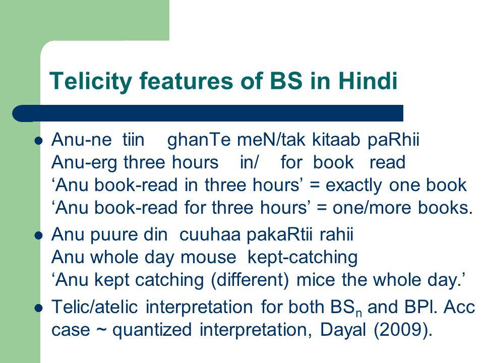 Telicity features of BS in Hindi Anu-ne tiin ghanTe meN/tak kitaab paRhii Anu-erg three hours in/ for book read 'Anu book-read in three hours' = exactly one book 'Anu book-read for three hours' = one/more books.