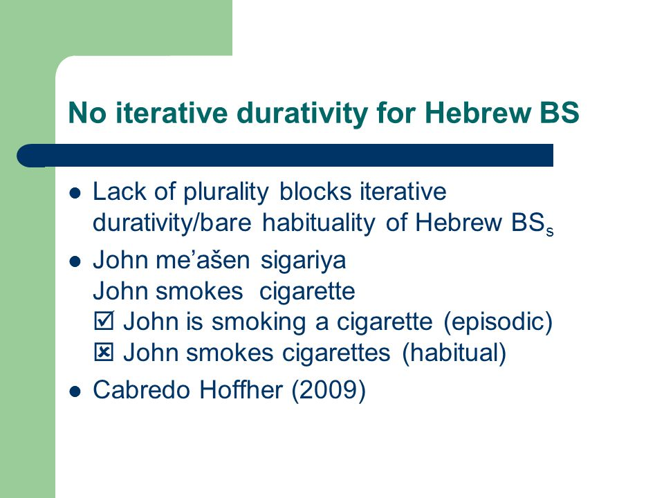 No iterative durativity for Hebrew BS Lack of plurality blocks iterative durativity/bare habituality of Hebrew BS s John me'ašen sigariya John smokes cigarette  John is smoking a cigarette (episodic)  John smokes cigarettes (habitual) Cabredo Hoffher (2009)