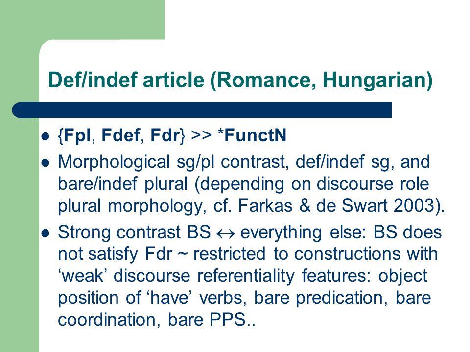 Def/indef article (Romance, Hungarian) {Fpl, Fdef, Fdr} >> *FunctN Morphological sg/pl contrast, def/indef sg, and bare/indef plural (depending on discourse role plural morphology, cf.