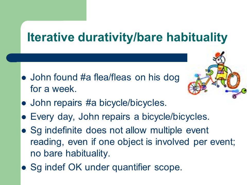 Iterative durativity/bare habituality John found #a flea/fleas on his dog for a week.