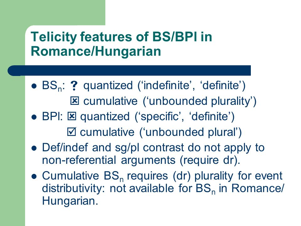 Telicity features of BS/BPl in Romance/Hungarian BS n :  quantized ('indefinite', 'definite')  cumulative ('unbounded plurality') BPl:  quantized ('specific', 'definite')  cumulative ('unbounded plural') Def/indef and sg/pl contrast do not apply to non-referential arguments (require dr).
