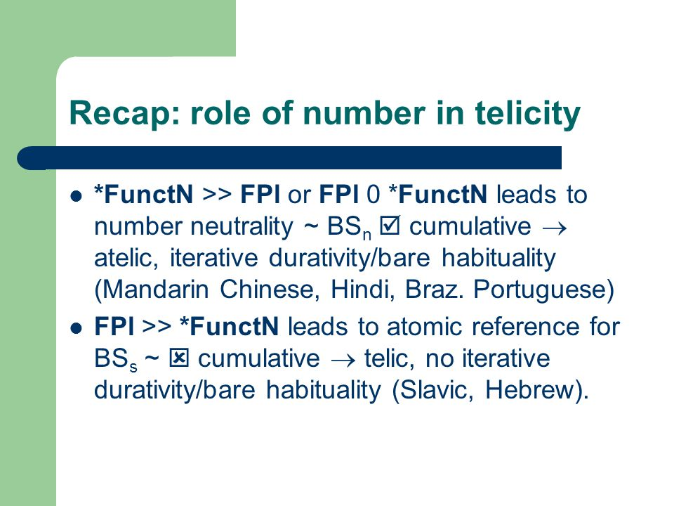 Recap: role of number in telicity *FunctN >> FPl or FPl 0 *FunctN leads to number neutrality ~ BS n  cumulative  atelic, iterative durativity/bare habituality (Mandarin Chinese, Hindi, Braz.