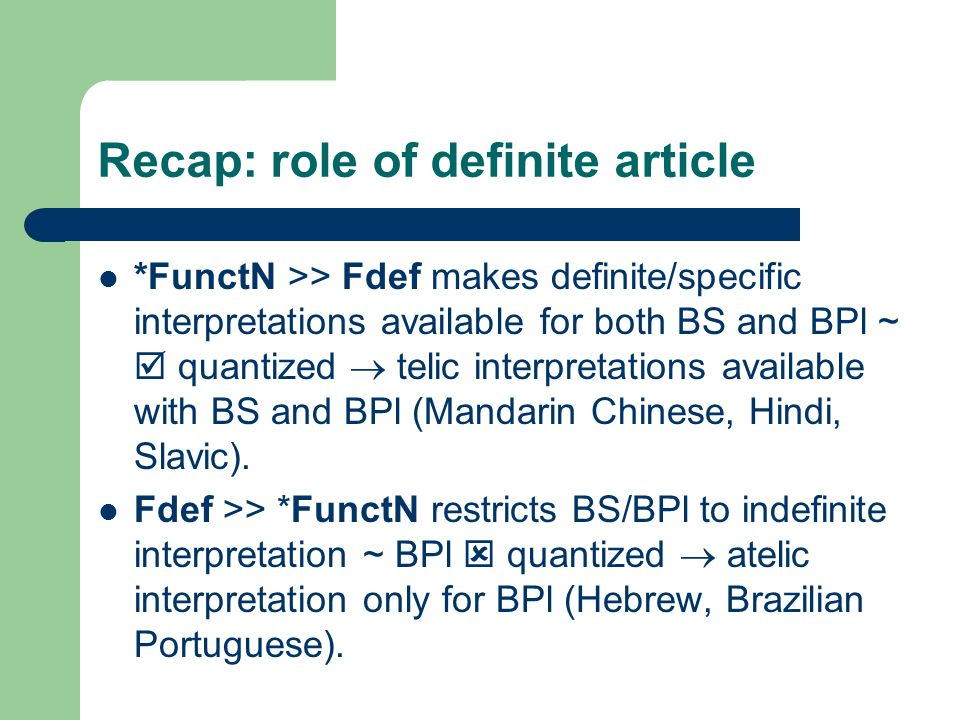 Recap: role of definite article *FunctN >> Fdef makes definite/specific interpretations available for both BS and BPl ~  quantized  telic interpretations available with BS and BPl (Mandarin Chinese, Hindi, Slavic).