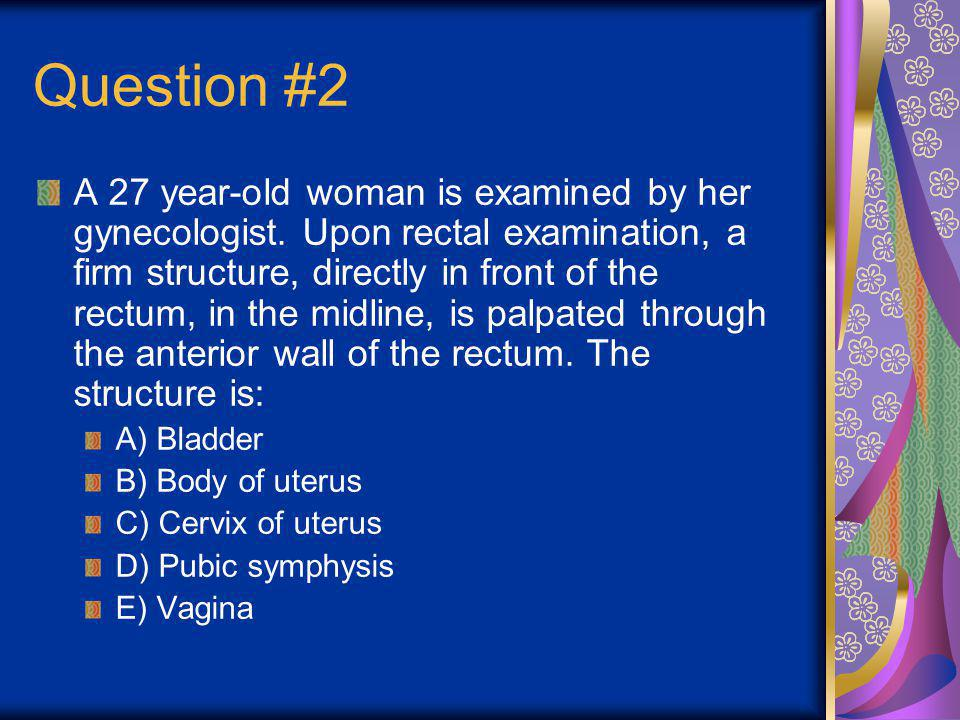 Question #2 A 27 year-old woman is examined by her gynecologist. Upon rectal examination, a firm structure, directly in front of the rectum, in the mi